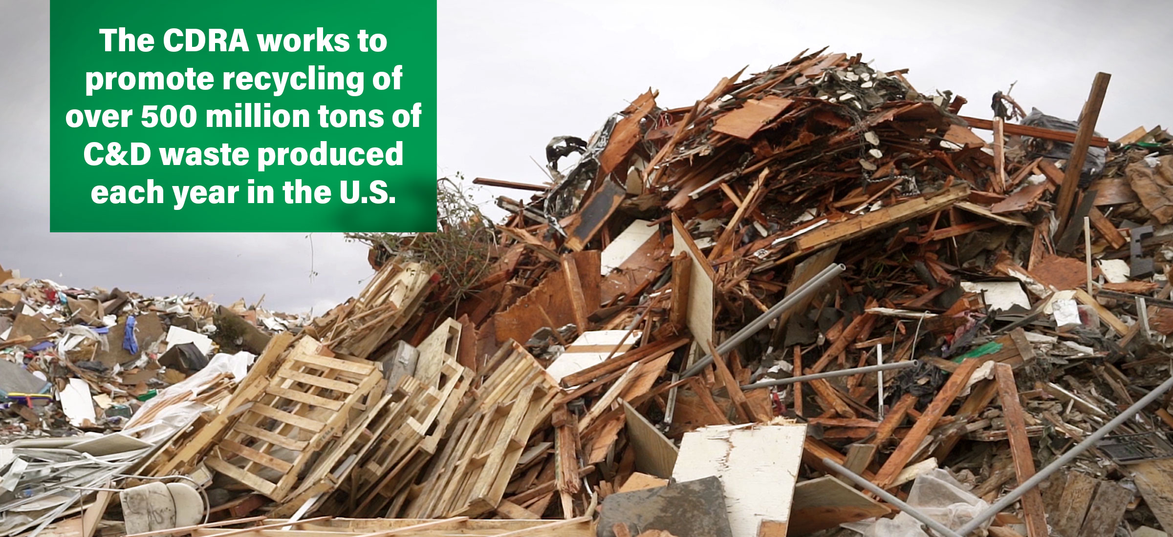 The CDRA works to promote recycling of over 500 million tons of C&D waste produced each year in the U.S.